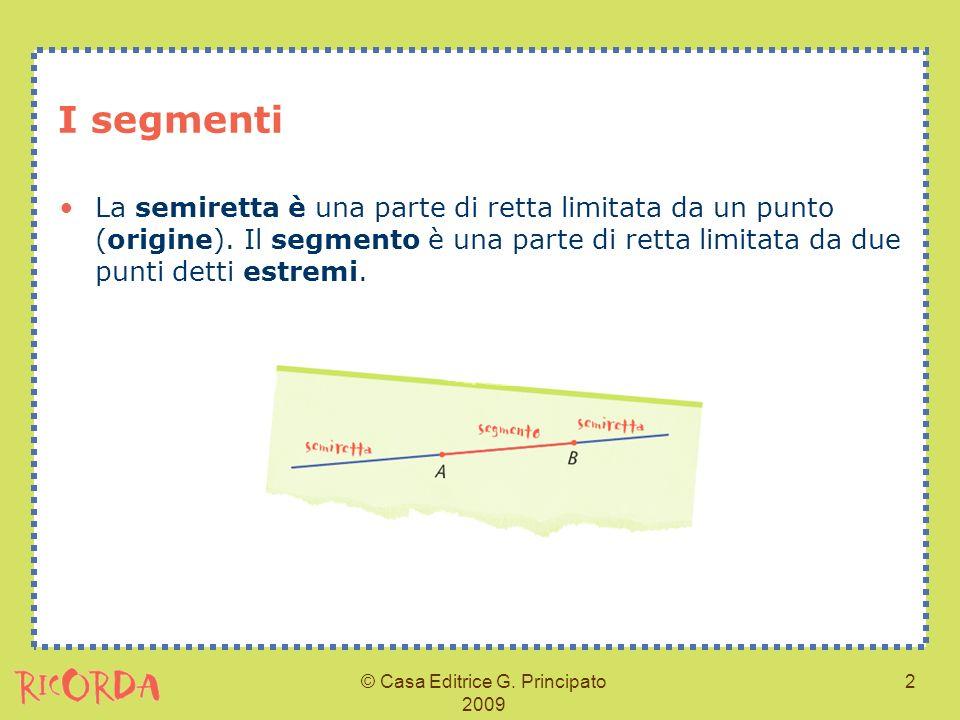 © Casa Editrice G. Principato 2009 2 I segmenti La semiretta è una parte di retta limitata da un punto (origine). Il segmento è una parte di retta lim