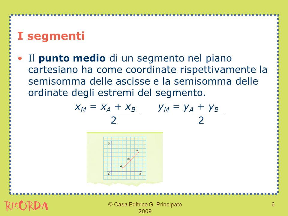 © Casa Editrice G. Principato 2009 6 I segmenti Il punto medio di un segmento nel piano cartesiano ha come coordinate rispettivamente la semisomma del