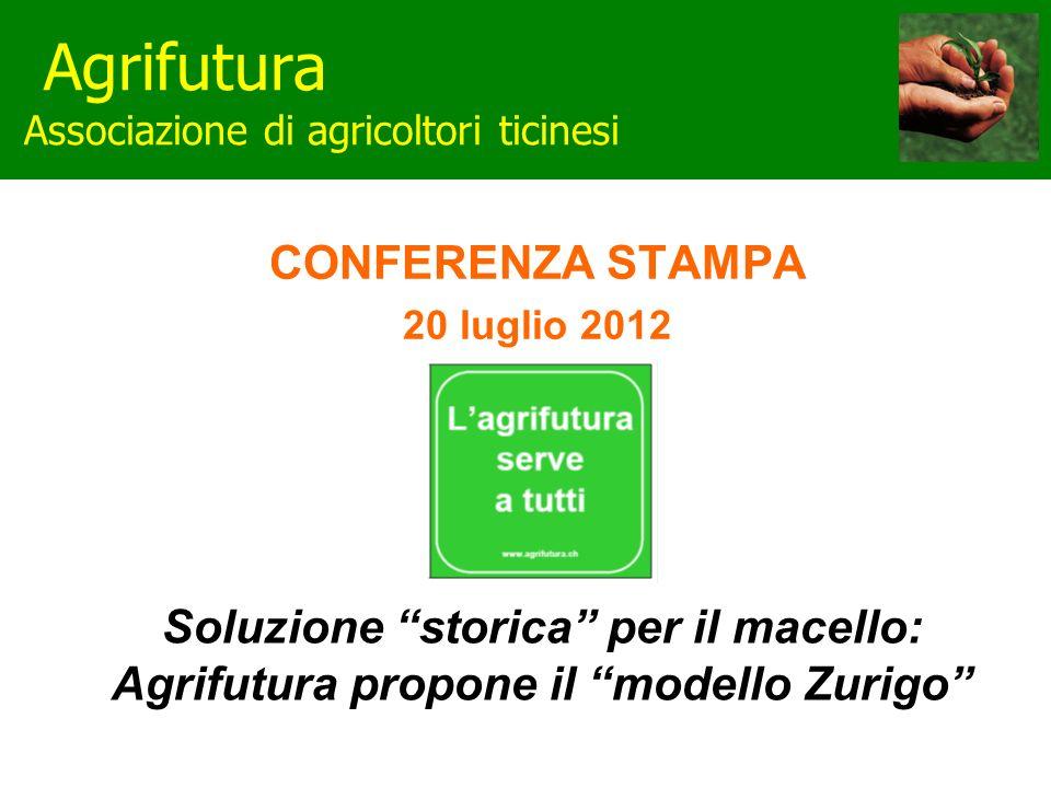Agrifutura Associazione di agricoltori ticinesi CONFERENZA STAMPA 20 luglio 2012 Soluzione storica per il macello: Agrifutura propone il modello Zurigo
