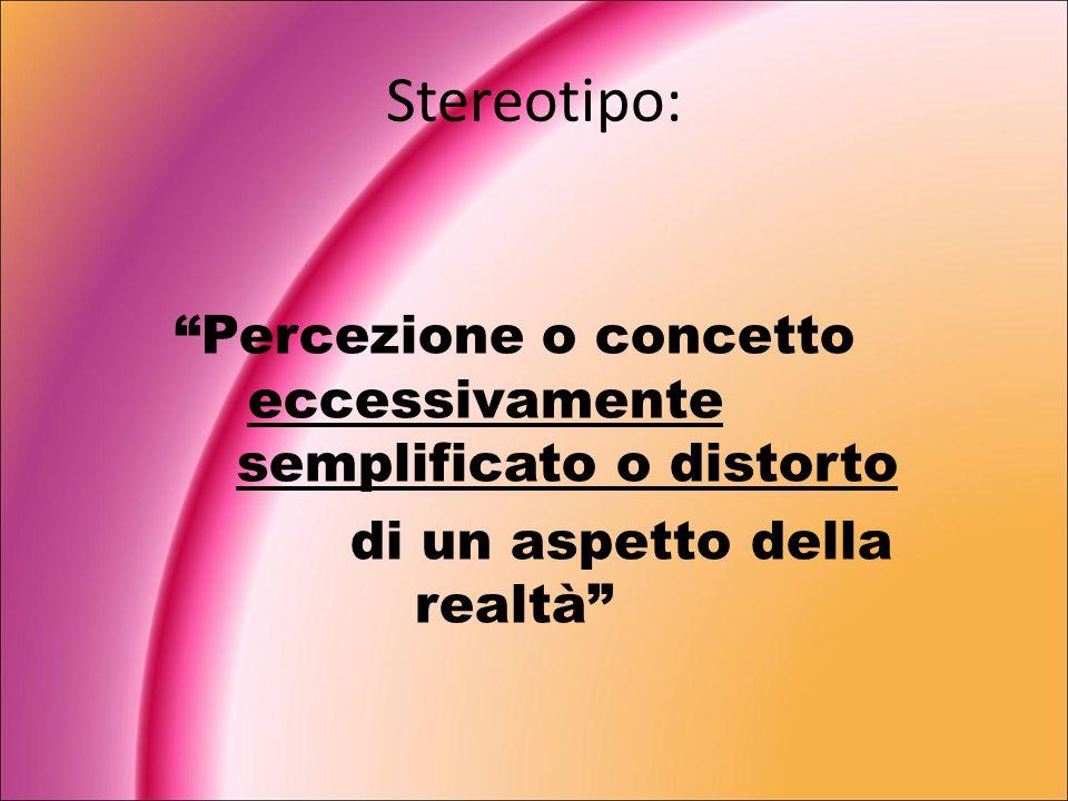 Stereotipo: Percezione o concetto eccessivamente semplificato o distorto di un aspetto della realtà