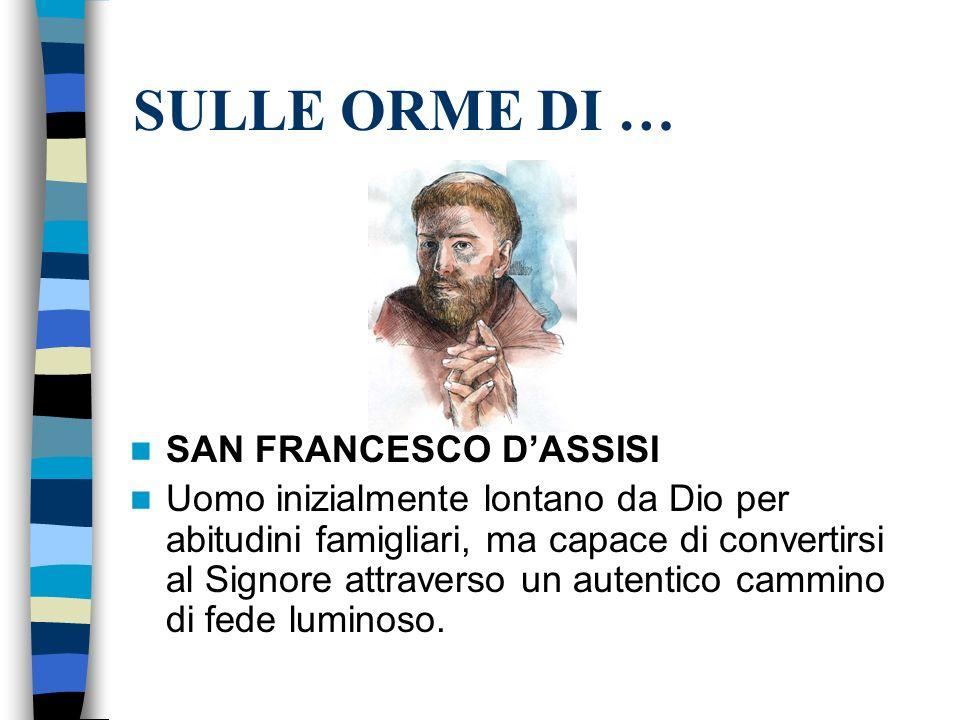 SULLE ORME DI … SAN FRANCESCO DASSISI Uomo inizialmente lontano da Dio per abitudini famigliari, ma capace di convertirsi al Signore attraverso un aut