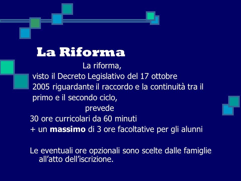 La Riforma La riforma, visto il Decreto Legislativo del 17 ottobre 2005 riguardante il raccordo e la continuità tra il primo e il secondo ciclo, preve