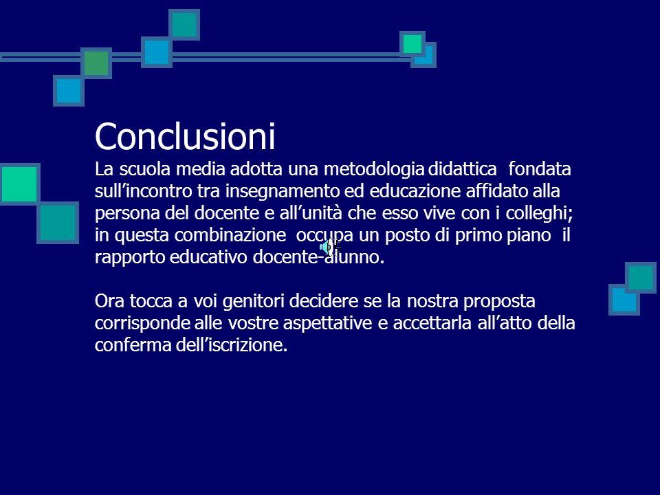 Conclusioni La scuola media adotta una metodologia didattica fondata sullincontro tra insegnamento ed educazione affidato alla persona del docente e a