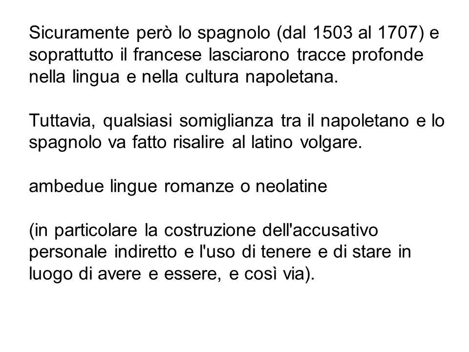 Sicuramente però lo spagnolo (dal 1503 al 1707) e soprattutto il francese lasciarono tracce profonde nella lingua e nella cultura napoletana.