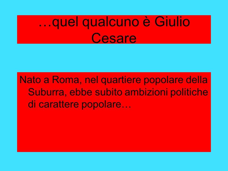 …quel qualcuno è Giulio Cesare Nato a Roma, nel quartiere popolare della Suburra, ebbe subito ambizioni politiche di carattere popolare…