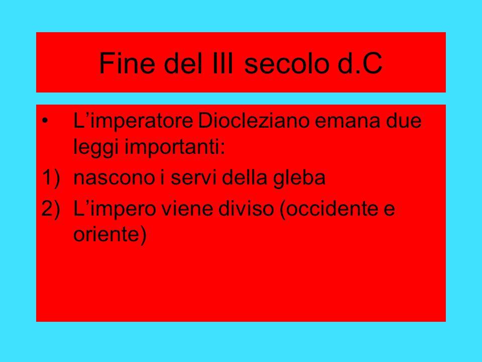 Fine del III secolo d.C Limperatore Diocleziano emana due leggi importanti: 1)nascono i servi della gleba 2)Limpero viene diviso (occidente e oriente)