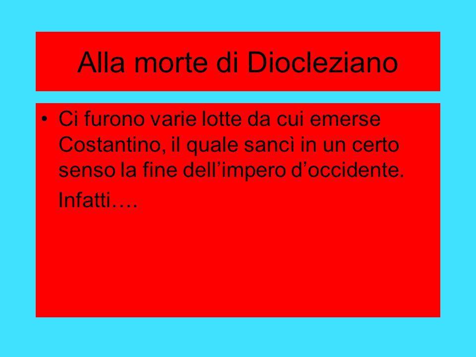 Alla morte di Diocleziano Ci furono varie lotte da cui emerse Costantino, il quale sancì in un certo senso la fine dellimpero doccidente.
