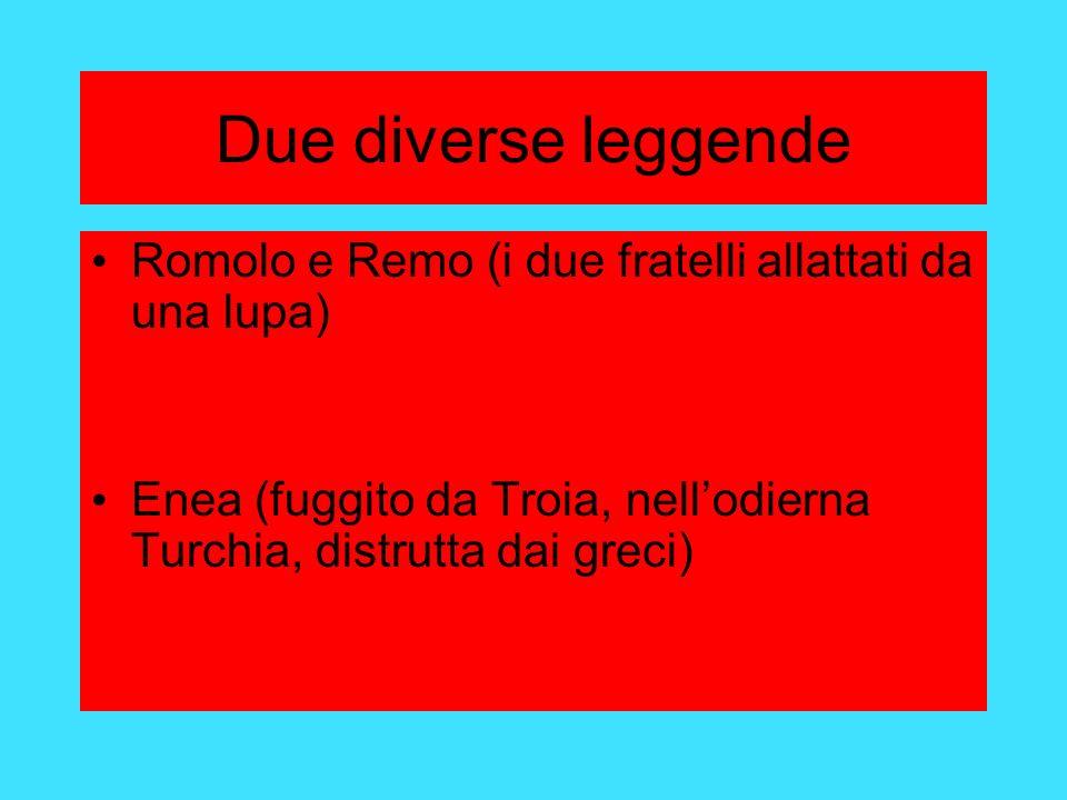 Due diverse leggende Romolo e Remo (i due fratelli allattati da una lupa) Enea (fuggito da Troia, nellodierna Turchia, distrutta dai greci)