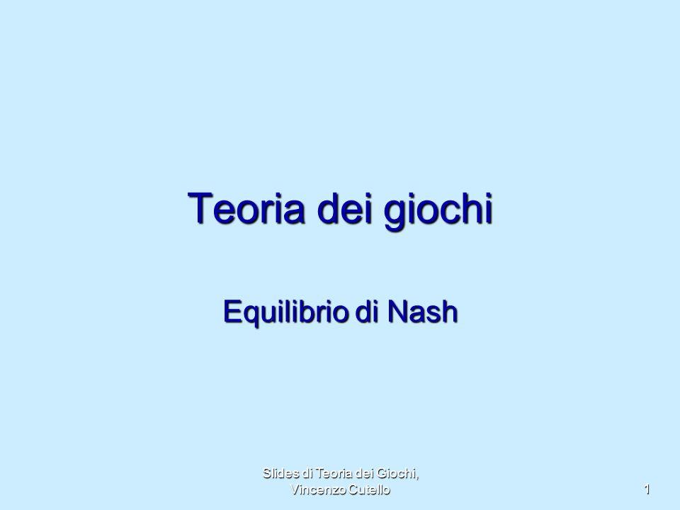 Slides di Teoria dei Giochi, Vincenzo Cutello 1 Teoria dei giochi Equilibrio di Nash