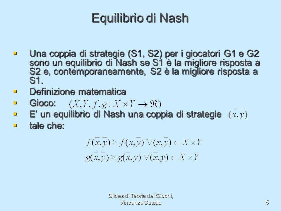 Slides di Teoria dei Giochi, Vincenzo Cutello5 Equilibrio di Nash Una coppia di strategie (S1, S2) per i giocatori G1 e G2 sono un equilibrio di Nash