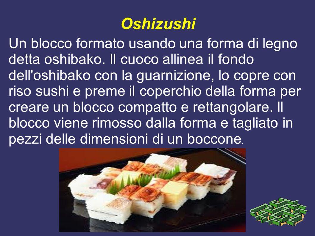 Oshizushi Un blocco formato usando una forma di legno detta oshibako. Il cuoco allinea il fondo dell'oshibako con la guarnizione, lo copre con riso su