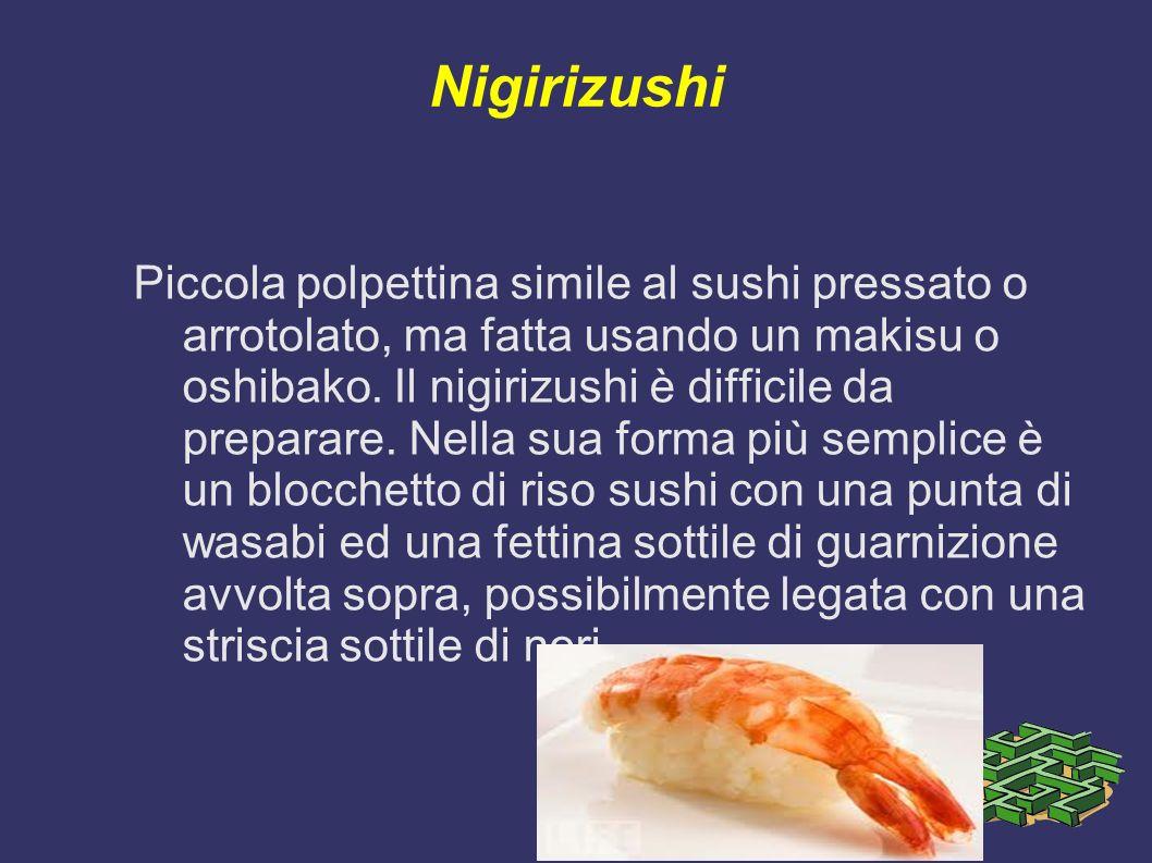Nigirizushi Piccola polpettina simile al sushi pressato o arrotolato, ma fatta usando un makisu o oshibako. Il nigirizushi è difficile da preparare. N