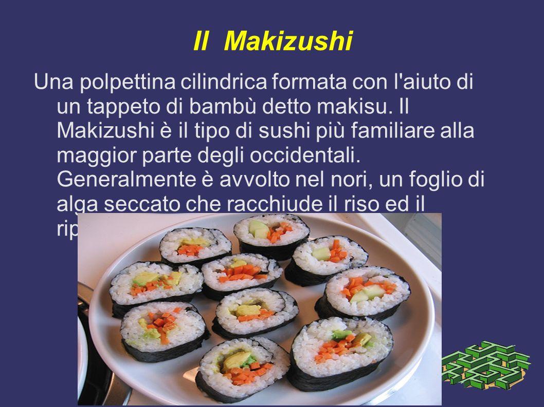 Il Makizushi Una polpettina cilindrica formata con l'aiuto di un tappeto di bambù detto makisu. Il Makizushi è il tipo di sushi più familiare alla mag