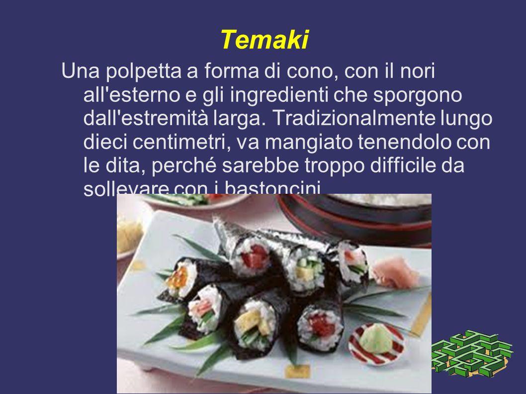Temaki Una polpetta a forma di cono, con il nori all'esterno e gli ingredienti che sporgono dall'estremità larga. Tradizionalmente lungo dieci centime