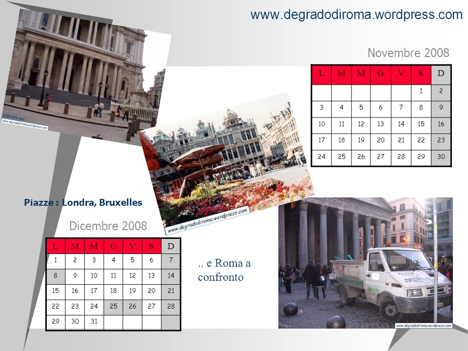 LMMGVSD 12 3456789 10111213141516 17181920212223 24252627282930 Novembre 2008 LMMGVSD 1234567 8 91011121314 15161718192021 22232425262728 293031 Dicembre 2008 www.degradodiroma.wordpress.com Piazze : Londra, Bruxelles..