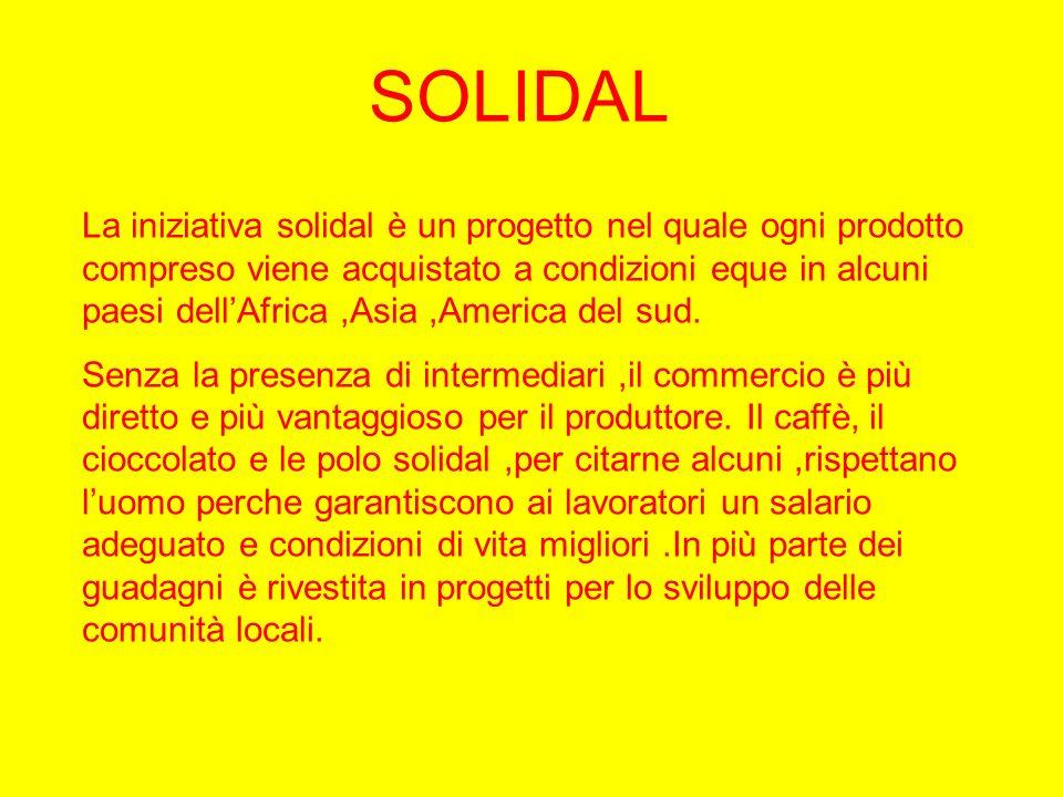 SOLIDAL La iniziativa solidal è un progetto nel quale ogni prodotto compreso viene acquistato a condizioni eque in alcuni paesi dellAfrica,Asia,Americ
