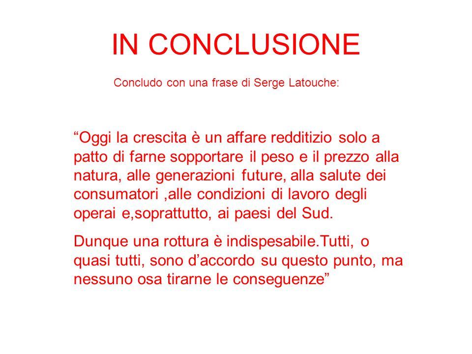 IN CONCLUSIONE Concludo con una frase di Serge Latouche: Oggi la crescita è un affare redditizio solo a patto di farne sopportare il peso e il prezzo