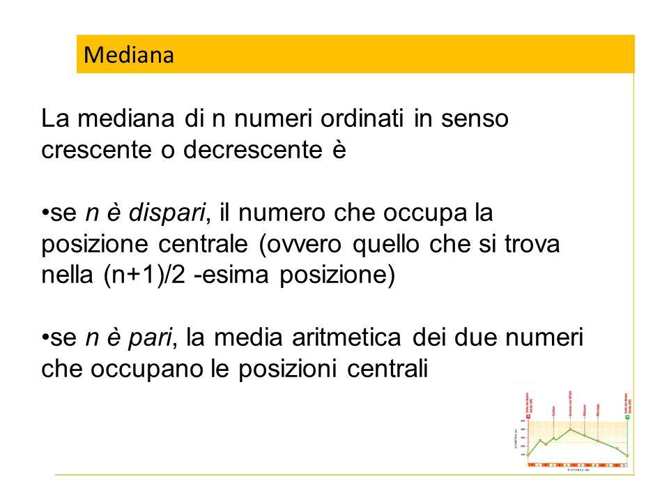 Mediana La mediana di n numeri ordinati in senso crescente o decrescente è se n è dispari, il numero che occupa la posizione centrale (ovvero quello c
