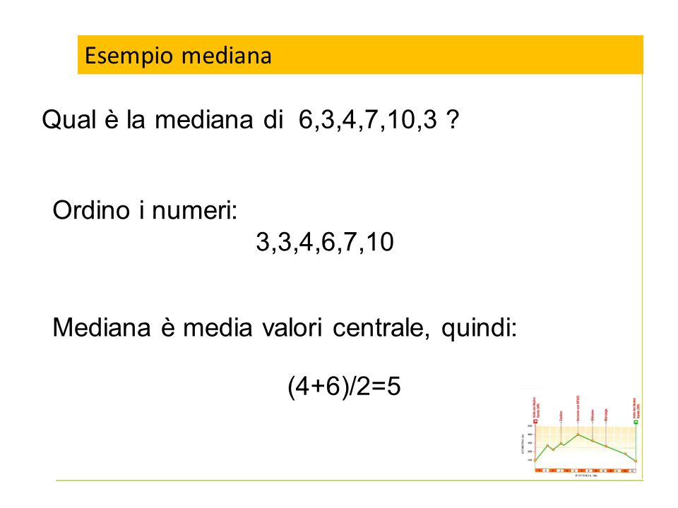 Esempio mediana Qual è la mediana di 6,3,4,7,10,3 ? Ordino i numeri: 3,3,4,6,7,10 Mediana è media valori centrale, quindi: (4+6)/2=5
