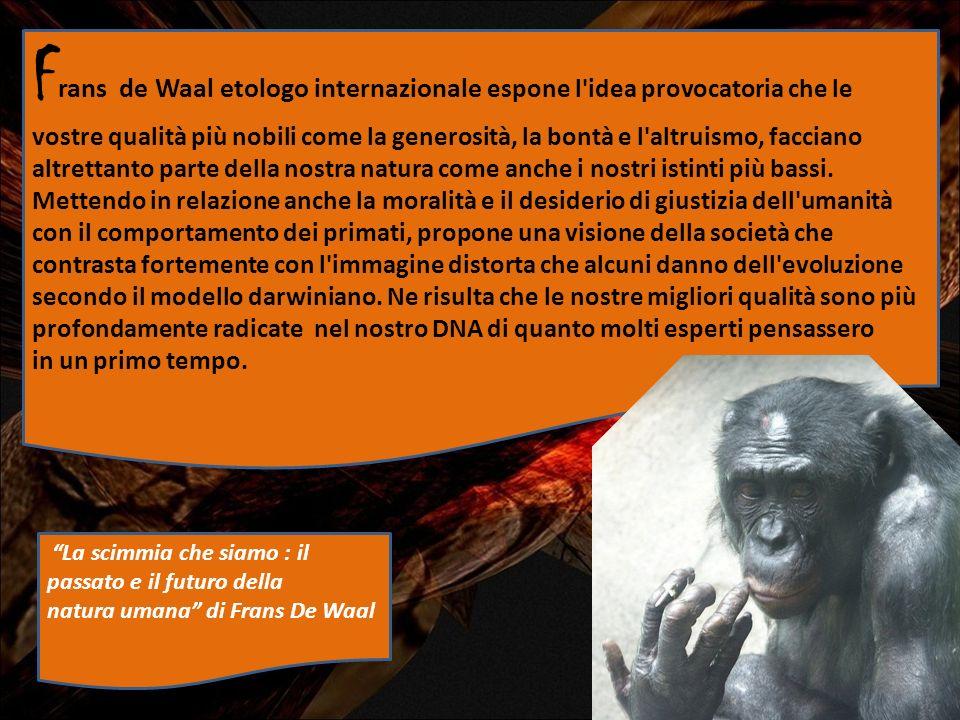 La scimmia che siamo : il passato e il futuro della natura umana di Frans De Waal F rans de Waal etologo internazionale espone l'idea provocatoria che