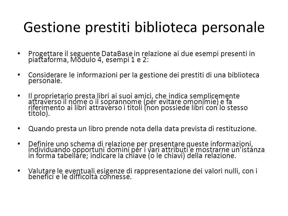 Gestione prestiti biblioteca personale Progettare il seguente DataBase in relazione ai due esempi presenti in piattaforma, Modulo 4, esempi 1 e 2: Con