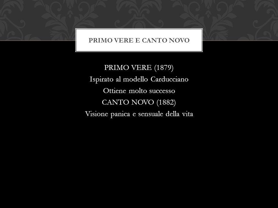PRIMO VERE (1879) Ispirato al modello Carducciano Ottiene molto successo CANTO NOVO (1882) Visione panica e sensuale della vita PRIMO VERE E CANTO NOV