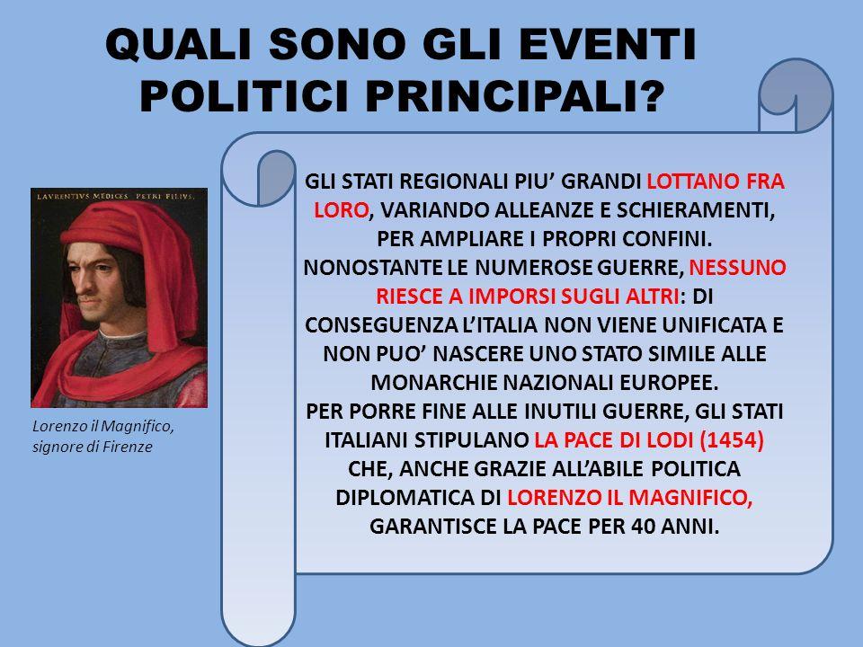 QUALI SONO GLI EVENTI POLITICI PRINCIPALI? Lorenzo il Magnifico, signore di Firenze GLI STATI REGIONALI PIU GRANDI LOTTANO FRA LORO, VARIANDO ALLEANZE