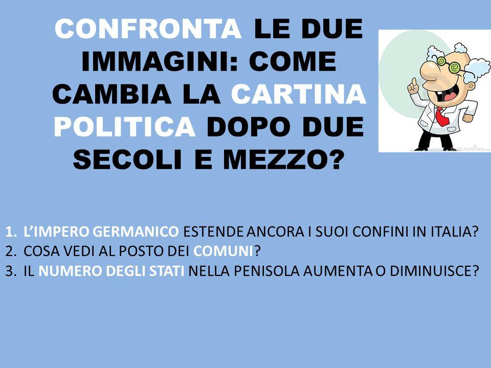 CONFRONTA LE DUE IMMAGINI: COME CAMBIA LA CARTINA POLITICA DOPO DUE SECOLI E MEZZO? 1.LIMPERO GERMANICO ESTENDE ANCORA I SUOI CONFINI IN ITALIA? 2.COS