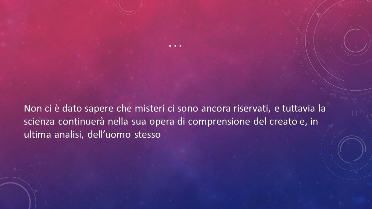 … Non ci è dato sapere che misteri ci sono ancora riservati, e tuttavia la scienza continuerà nella sua opera di comprensione del creato e, in ultima