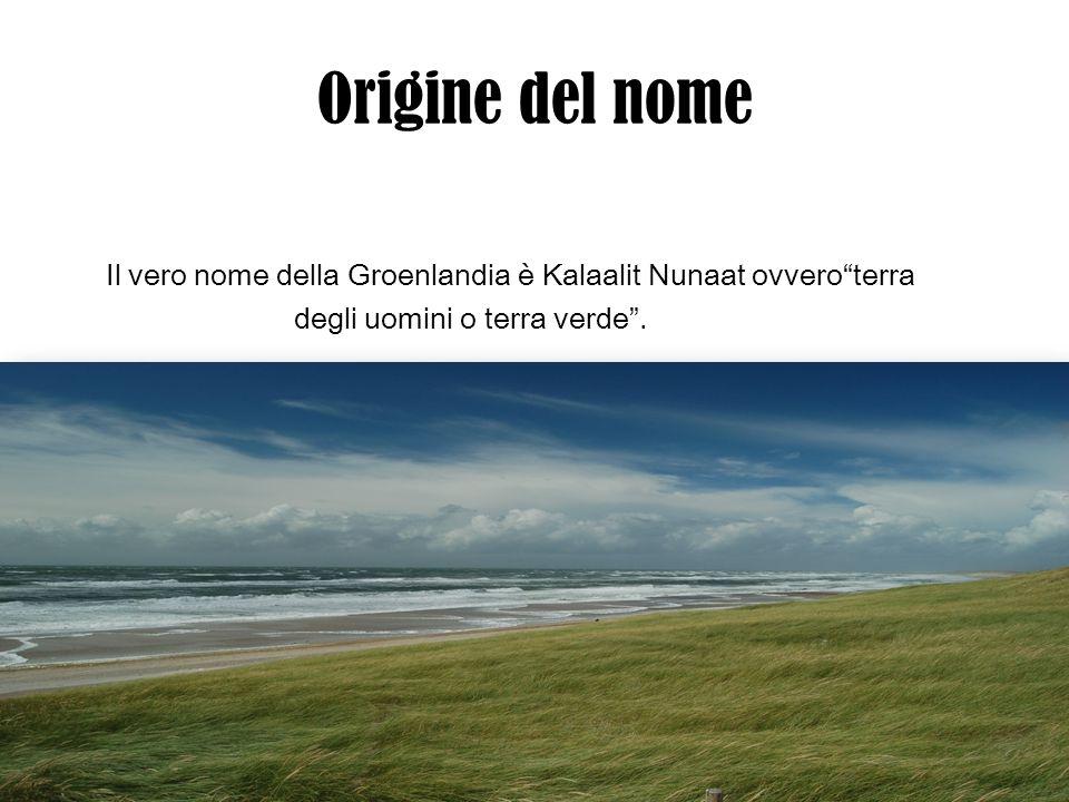 Origine del nome Il vero nome della Groenlandia è Kalaalit Nunaat ovveroterra degli uomini o terra verde.