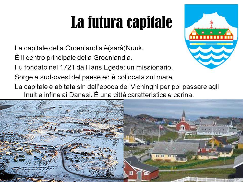 La futura capitale La capitale della Groenlandia è(sarà)Nuuk. È il centro principale della Groenlandia. Fu fondato nel 1721 da Hans Egede: un missiona