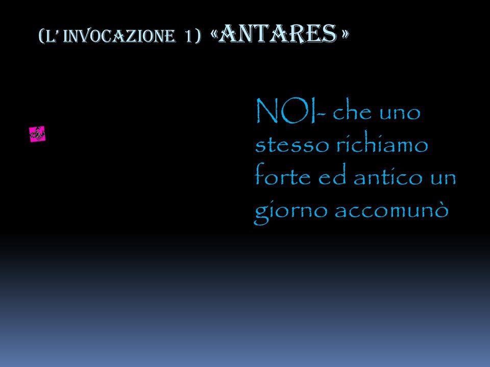 (L INVOCAZIONE 1) «ANTARES » NOI- che uno stesso richiamo forte ed antico un giorno accomunò