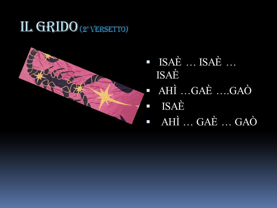 IL GRIDO (2° versetto) ISAÈ … ISAÈ … ISAÈ AHÌ …GAÈ ….GAÒ ISAÈ AHÌ … GAÈ … GAÒ