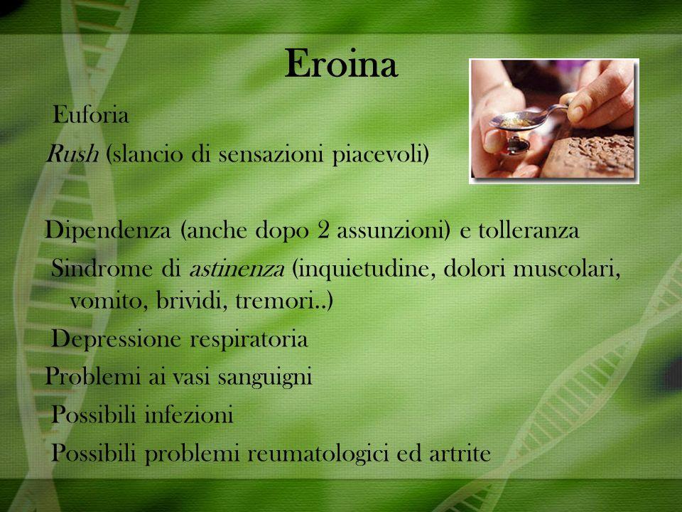 Eroina Euforia Rush (slancio di sensazioni piacevoli) Dipendenza (anche dopo 2 assunzioni) e tolleranza Sindrome di astinenza (inquietudine, dolori muscolari, vomito, brividi, tremori..) Depressione respiratoria Problemi ai vasi sanguigni Possibili infezioni Possibili problemi reumatologici ed artrite