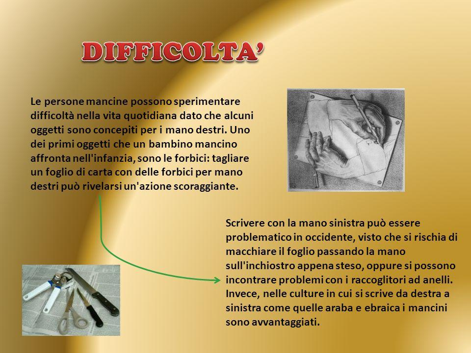 Le persone mancine possono sperimentare difficoltà nella vita quotidiana dato che alcuni oggetti sono concepiti per i mano destri. Uno dei primi ogget