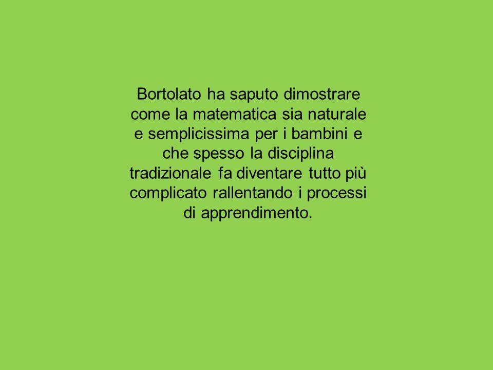 Bortolato ha saputo dimostrare come la matematica sia naturale e semplicissima per i bambini e che spesso la disciplina tradizionale fa diventare tutt
