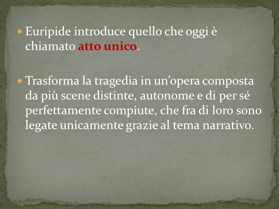 Euripide introduce quello che oggi è chiamato atto unico. Trasforma la tragedia in unopera composta da più scene distinte, autonome e di per sé perfet