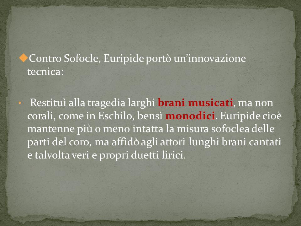 Contro Sofocle, Euripide portò uninnovazione tecnica: Restituì alla tragedia larghi brani musicati, ma non corali, come in Eschilo, bensì monodici.