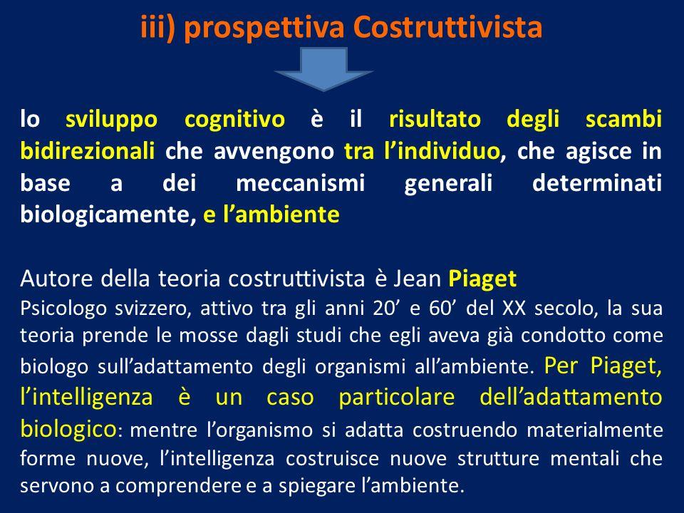 iii) prospettiva Costruttivista lo sviluppo cognitivo è il risultato degli scambi bidirezionali che avvengono tra lindividuo, che agisce in base a dei