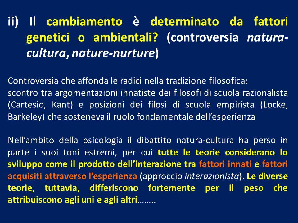 ii) Il cambiamento è determinato da fattori genetici o ambientali? (controversia natura- cultura, nature-nurture) Controversia che affonda le radici n
