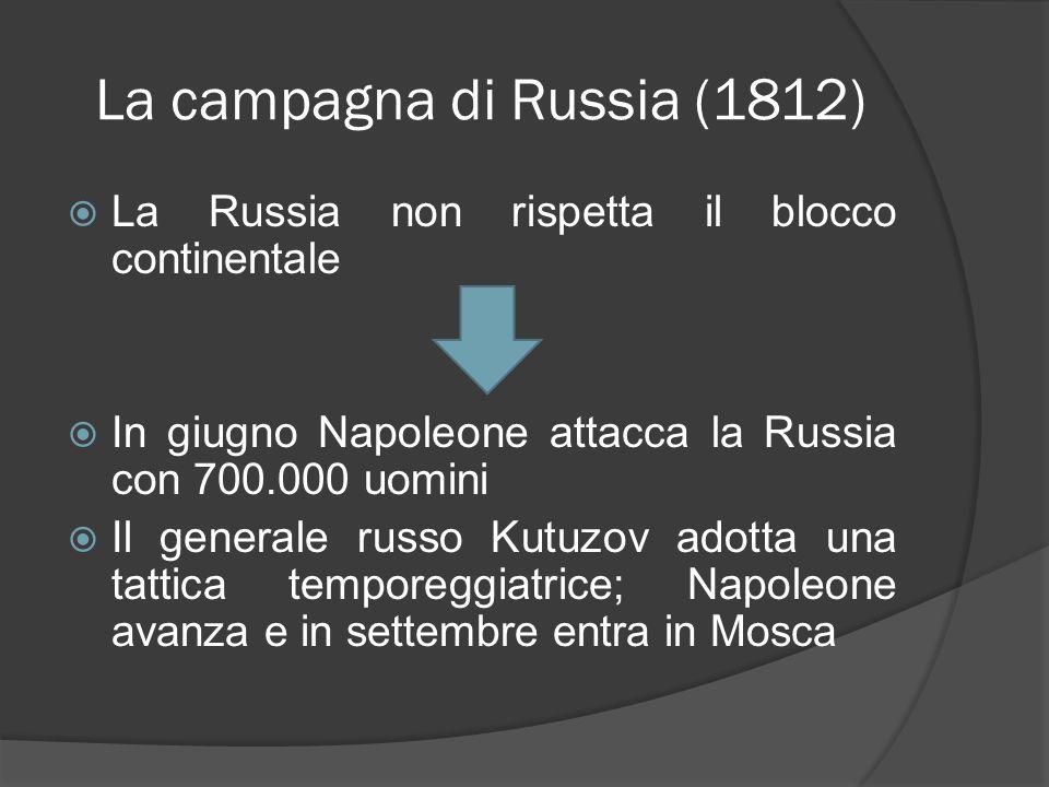 La campagna di Russia (1812) La Russia non rispetta il blocco continentale In giugno Napoleone attacca la Russia con 700.000 uomini Il generale russo