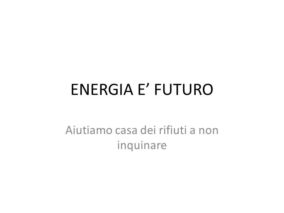 ENERGIA E FUTURO Aiutiamo casa dei rifiuti a non inquinare