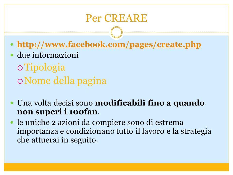 Per CREARE http://www.facebook.com/pages/create.php due informazioni Tipologia Nome della pagina Una volta decisi sono modificabili fino a quando non superi i 100fan.