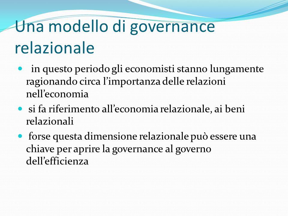 Una modello di governance relazionale in questo periodo gli economisti stanno lungamente ragionando circa limportanza delle relazioni nelleconomia si fa riferimento alleconomia relazionale, ai beni relazionali forse questa dimensione relazionale può essere una chiave per aprire la governance al governo dellefficienza