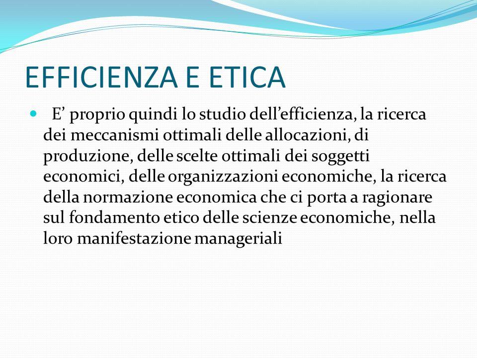 EFFICIENZA E ETICA E proprio quindi lo studio dellefficienza, la ricerca dei meccanismi ottimali delle allocazioni, di produzione, delle scelte ottimali dei soggetti economici, delle organizzazioni economiche, la ricerca della normazione economica che ci porta a ragionare sul fondamento etico delle scienze economiche, nella loro manifestazione manageriali