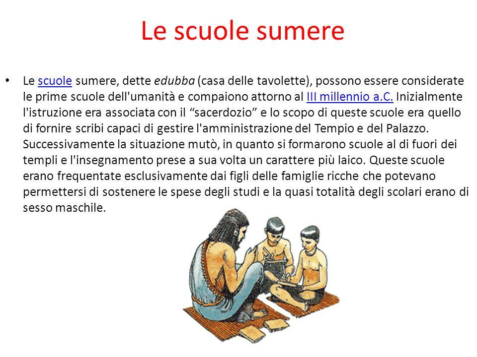 Le scuole sumere Le scuole sumere, dette edubba (casa delle tavolette), possono essere considerate le prime scuole dell umanità e compaiono attorno al III millennio a.C.