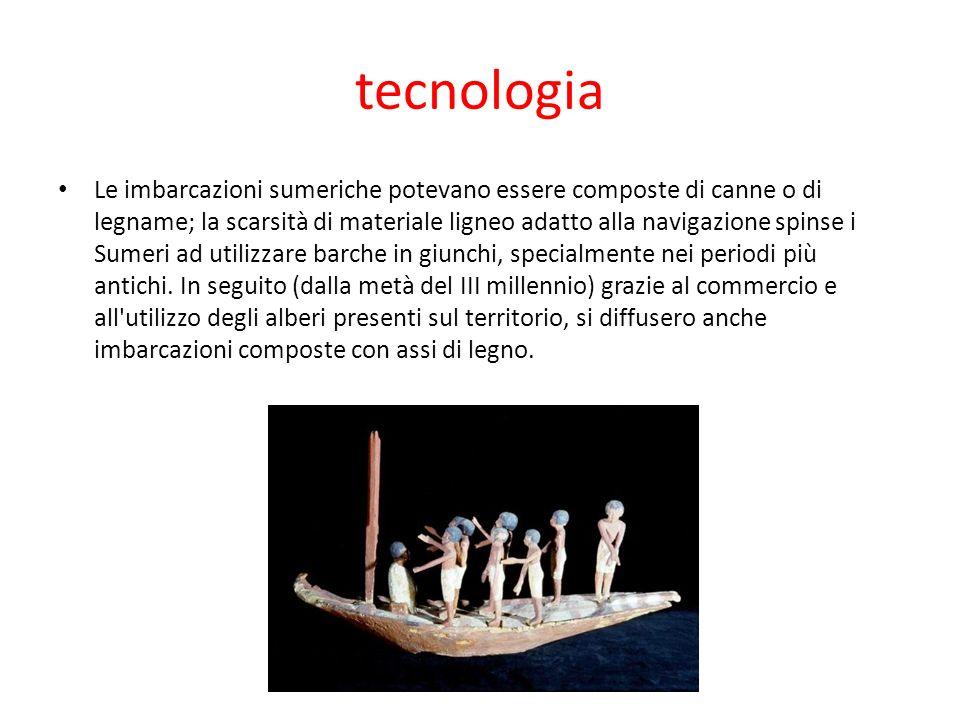 tecnologia Le imbarcazioni sumeriche potevano essere composte di canne o di legname; la scarsità di materiale ligneo adatto alla navigazione spinse i Sumeri ad utilizzare barche in giunchi, specialmente nei periodi più antichi.