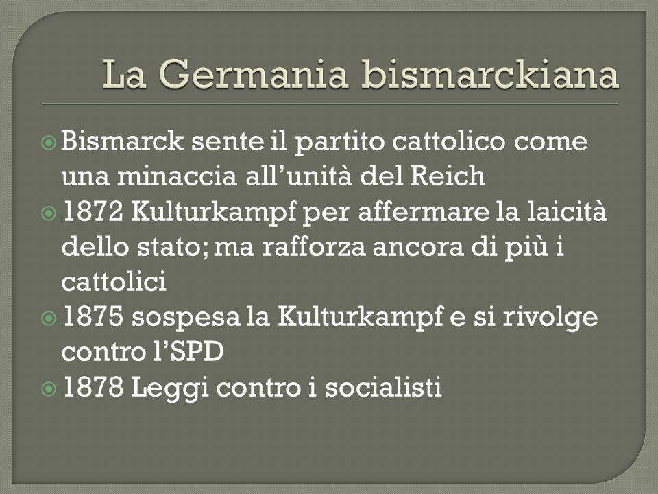 Bismarck sente il partito cattolico come una minaccia allunità del Reich 1872 Kulturkampf per affermare la laicità dello stato; ma rafforza ancora di