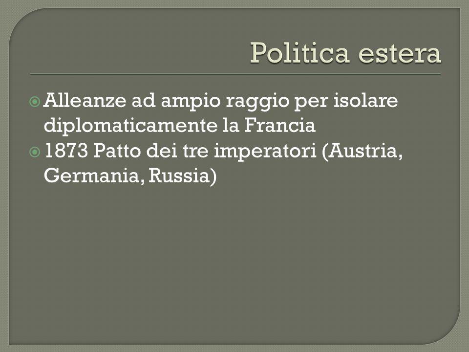 Alleanze ad ampio raggio per isolare diplomaticamente la Francia 1873 Patto dei tre imperatori (Austria, Germania, Russia)