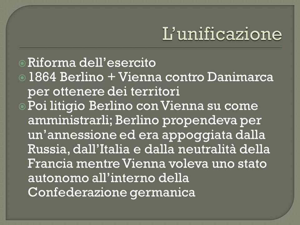 Riforma dellesercito 1864 Berlino + Vienna contro Danimarca per ottenere dei territori Poi litigio Berlino con Vienna su come amministrarli; Berlino p
